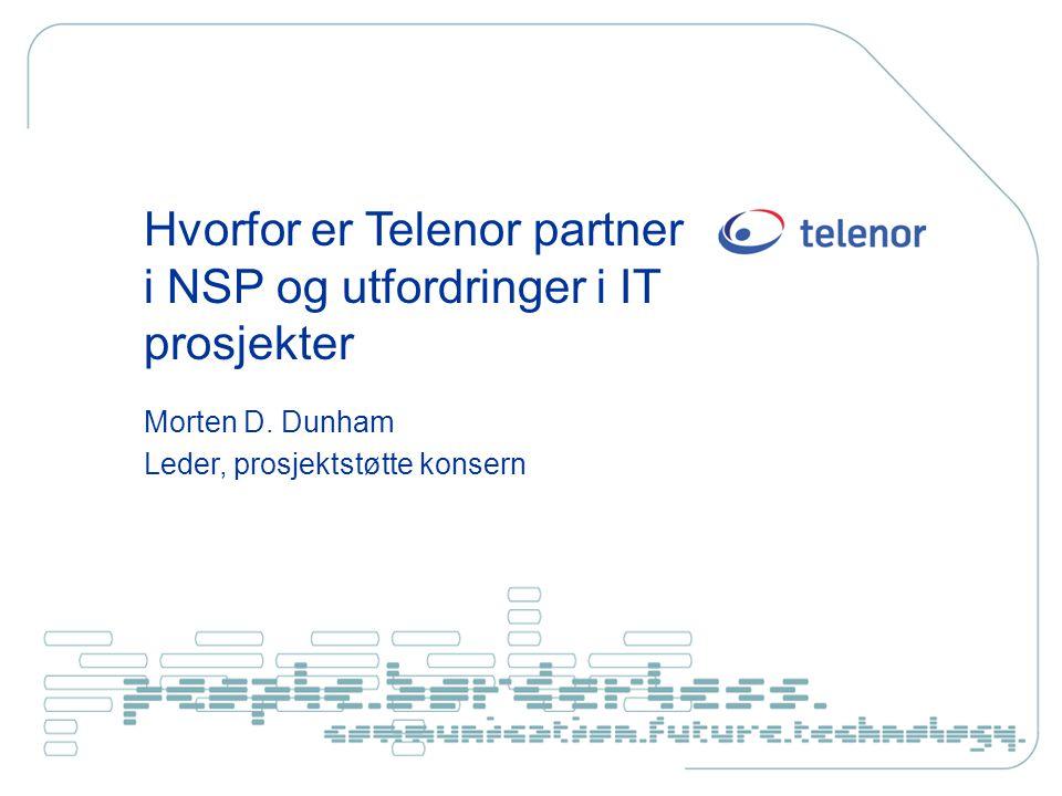 Hvorfor er Telenor partner i NSP og utfordringer i IT prosjekter Morten D. Dunham Leder, prosjektstøtte konsern