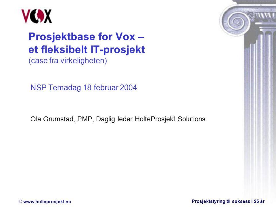 © www.holteprosjekt.no Prosjektstyring til suksess i 25 år Prosjektbase for Vox – et fleksibelt IT-prosjekt (case fra virkeligheten) NSP Temadag 18.februar 2004 Ola Grumstad, PMP, Daglig leder HolteProsjekt Solutions