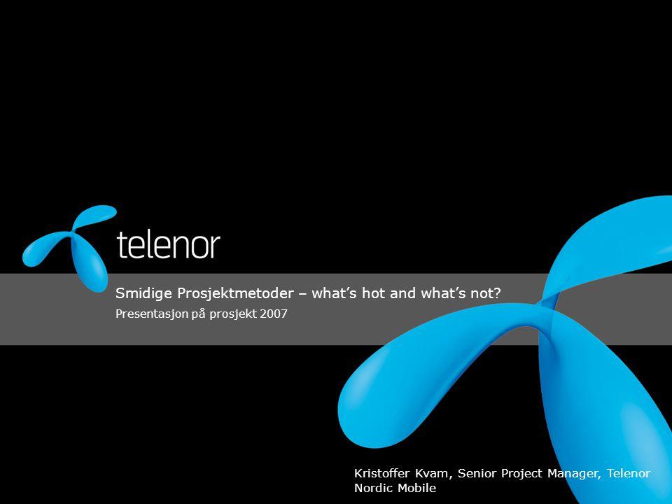 Smidige Prosjektmetoder – what's hot and what's not? Presentasjon på prosjekt 2007 Kristoffer Kvam, Senior Project Manager, Telenor Nordic Mobile