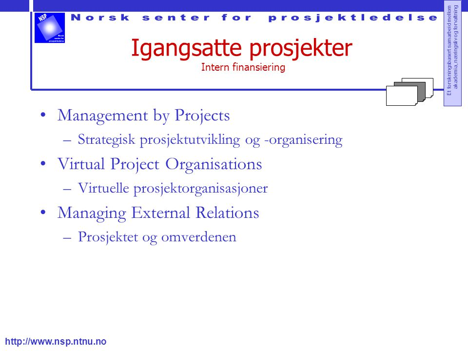 http://www.nsp.ntnu.no Et forskningsbasert samarbeid mellom akademia, næringsliv og forvaltning Igangsatte prosjekter Intern finansiering Management by Projects –Strategisk prosjektutvikling og -organisering Virtual Project Organisations –Virtuelle prosjektorganisasjoner Managing External Relations –Prosjektet og omverdenen