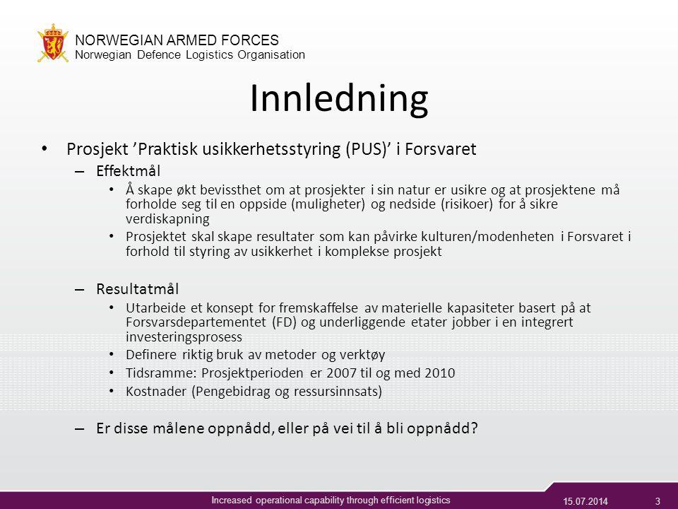 15.07.20143 NORWEGIAN ARMED FORCES Norwegian Defence Logistics Organisation Increased operational capability through efficient logistics Innledning Prosjekt 'Praktisk usikkerhetsstyring (PUS)' i Forsvaret – Effektmål Å skape økt bevissthet om at prosjekter i sin natur er usikre og at prosjektene må forholde seg til en oppside (muligheter) og nedside (risikoer) for å sikre verdiskapning Prosjektet skal skape resultater som kan påvirke kulturen/modenheten i Forsvaret i forhold til styring av usikkerhet i komplekse prosjekt – Resultatmål Utarbeide et konsept for fremskaffelse av materielle kapasiteter basert på at Forsvarsdepartementet (FD) og underliggende etater jobber i en integrert investeringsprosess Definere riktig bruk av metoder og verktøy Tidsramme: Prosjektperioden er 2007 til og med 2010 Kostnader (Pengebidrag og ressursinnsats) – Er disse målene oppnådd, eller på vei til å bli oppnådd?