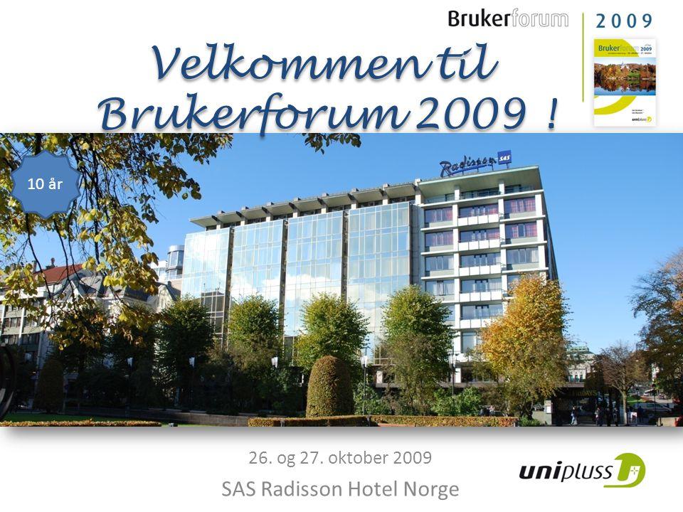 26. og 27. oktober 2009 SAS Radisson Hotel Norge 10 år Velkommen til Brukerforum 2009 ! Velkommen til Brukerforum 2009 !