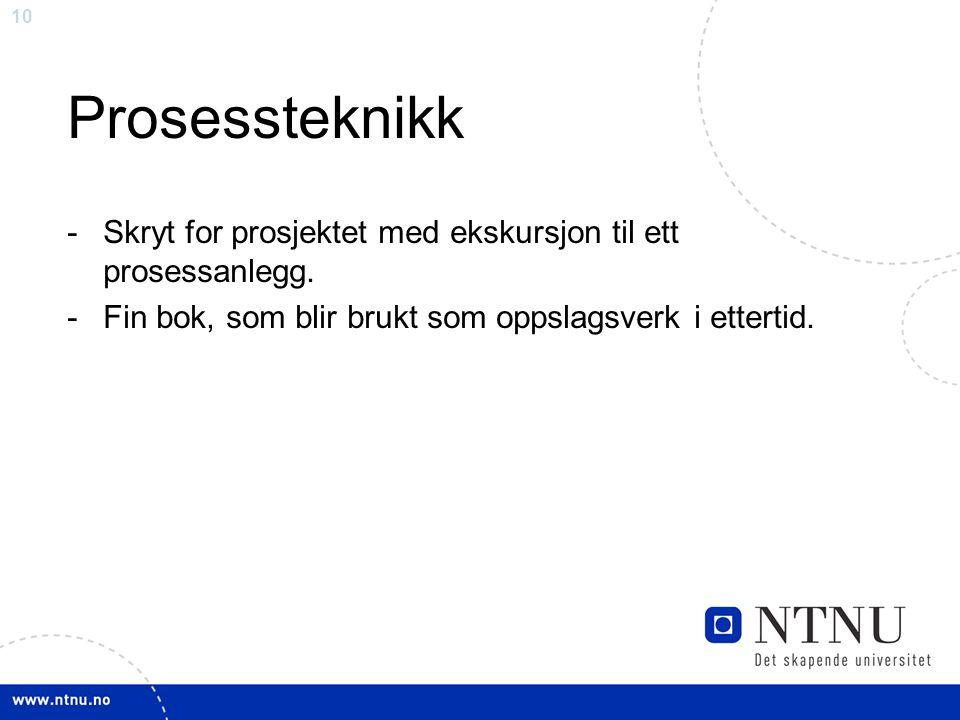 10 Prosessteknikk -Skryt for prosjektet med ekskursjon til ett prosessanlegg. -Fin bok, som blir brukt som oppslagsverk i ettertid.