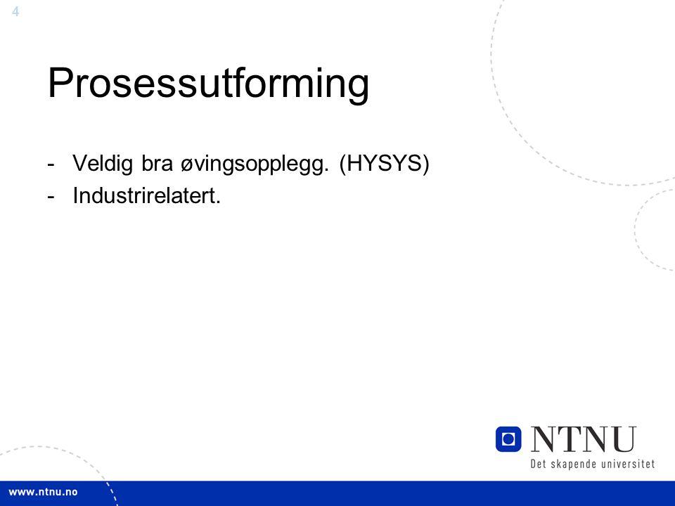 4 Prosessutforming -Veldig bra øvingsopplegg. (HYSYS) -Industrirelatert.
