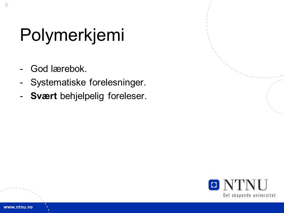 6 Polymerkjemi -God lærebok. -Systematiske forelesninger. -Svært behjelpelig foreleser.