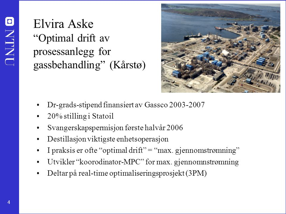 4 Elvira Aske Optimal drift av prosessanlegg for gassbehandling (Kårstø) Dr-grads-stipend finansiert av Gassco 2003-2007 20% stilling i Statoil Svangerskapspermisjon første halvår 2006 Destillasjon viktigste enhetsoperasjon I praksis er ofte optimal drift = max.