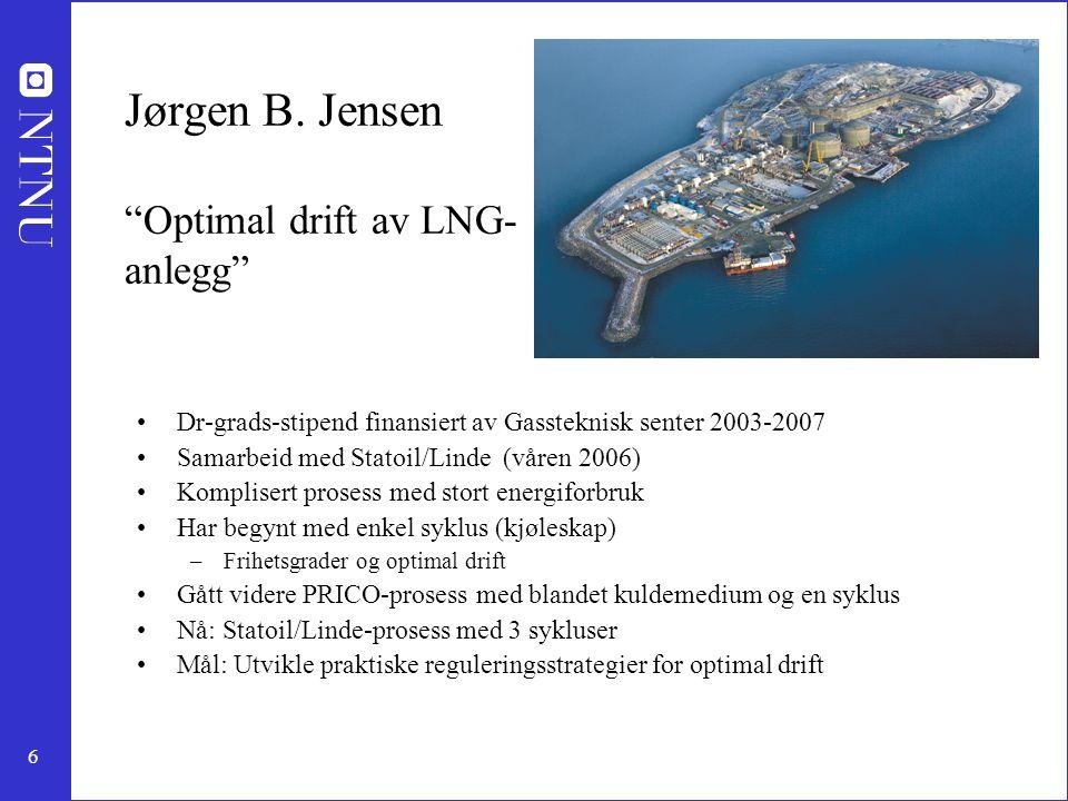 """6 Jørgen B. Jensen """"Optimal drift av LNG- anlegg"""" Dr-grads-stipend finansiert av Gassteknisk senter 2003-2007 Samarbeid med Statoil/Linde (våren 2006)"""