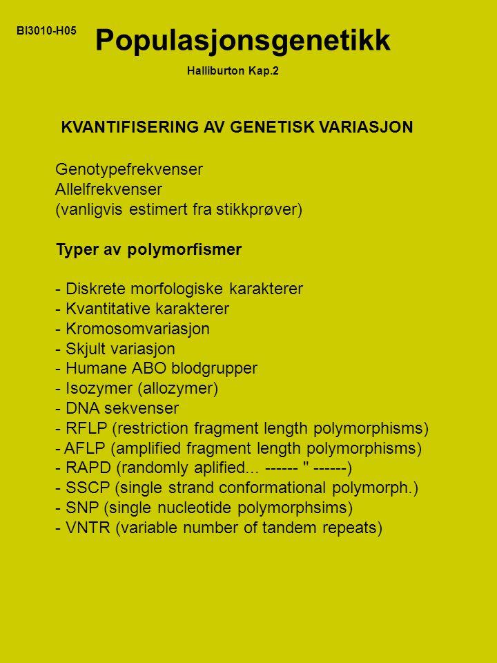 BI3010-H05 Populasjonsgenetikk Halliburton Kap.2 KVANTIFISERING AV GENETISK VARIASJON Genotypefrekvenser Allelfrekvenser (vanligvis estimert fra stikkprøver) Typer av polymorfismer - Diskrete morfologiske karakterer - Kvantitative karakterer - Kromosomvariasjon - Skjult variasjon - Humane ABO blodgrupper - Isozymer (allozymer) - DNA sekvenser - RFLP (restriction fragment length polymorphisms) - AFLP (amplified fragment length polymorphisms) - RAPD (randomly aplified...