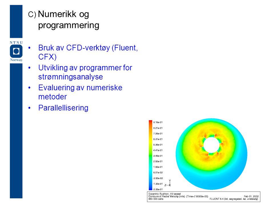 C) Numerikk og programmering Bruk av CFD-verktøy (Fluent, CFX) Utvikling av programmer for strømningsanalyse Evaluering av numeriske metoder Parallell