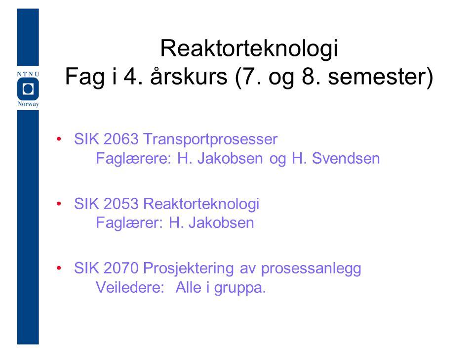 Reaktorteknologi Fag i 4. årskurs (7. og 8. semester) SIK 2063 Transportprosesser Faglærere: H. Jakobsen og H. Svendsen SIK 2053 Reaktorteknologi Fagl