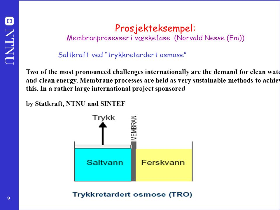 "9 Prosjekteksempel: Membranprosesser i væskefase (Norvald Nesse (Em)) Saltkraft ved ""trykkretardert osmose"" Two of the most pronounced challenges inte"