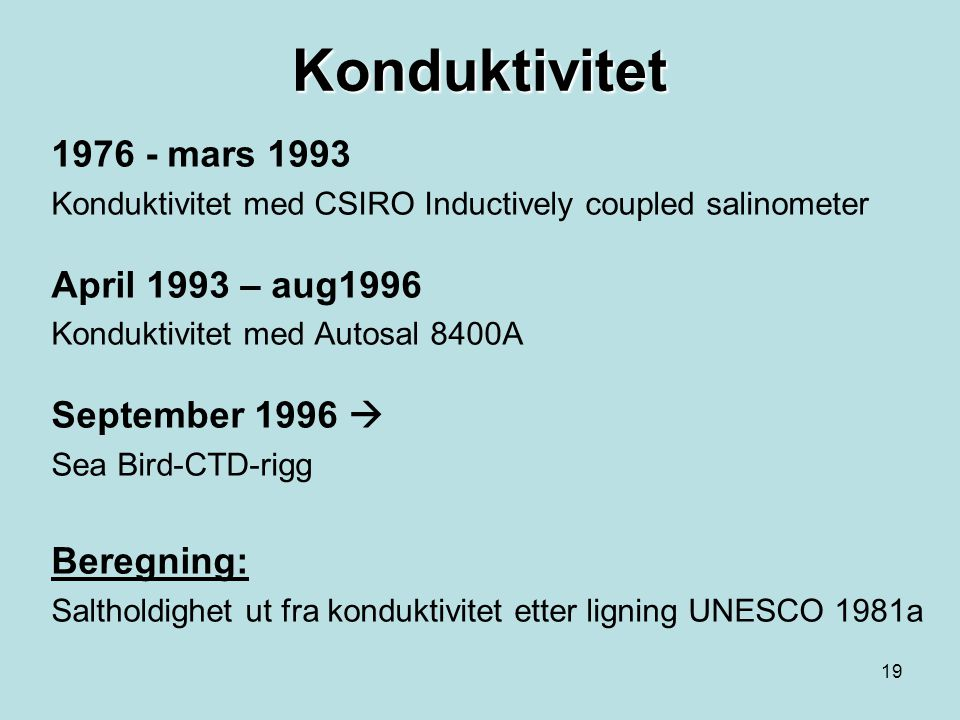18 Temperatur Frem til august 1996 Temperatur måles med 2 vendetermo-metre (F.Gohla, Kiel) montert på Nansen vendevannhentere. Fra september 1996 Sea