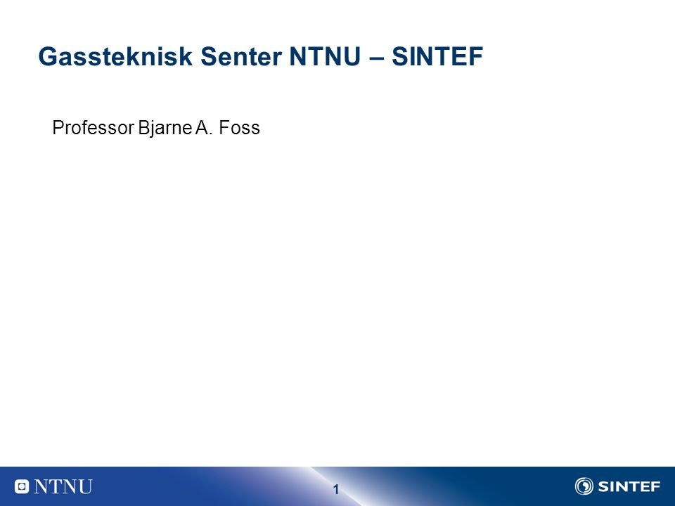1 Professor Bjarne A. Foss Gassteknisk Senter NTNU – SINTEF