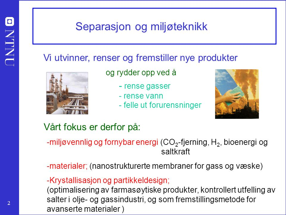 2 Separasjon og miljøteknikk Vi utvinner, renser og fremstiller nye produkter og rydder opp ved å - rense gasser - rense vann Vårt fokus er derfor på: -miljøvennlig og fornybar energi (CO 2 -fjerning, H 2, bioenergi og saltkraft -materialer; (nanostrukturerte membraner for gass og væske) -Krystallisasjon og partikkeldesign; (optimalisering av farmasøytiske produkter, kontrollert utfelling av salter i olje- og gassindustri, og som fremstillingsmetode for avanserte materialer ) - felle ut forurensninger