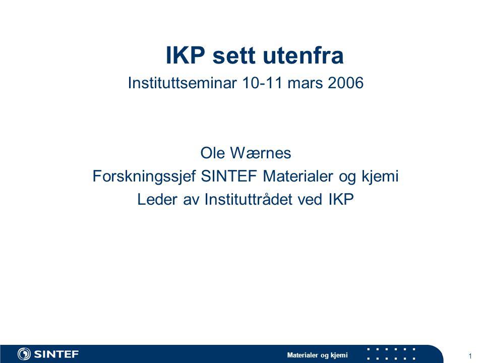 Materialer og kjemi 1 IKP sett utenfra Instituttseminar 10-11 mars 2006 Ole Wærnes Forskningssjef SINTEF Materialer og kjemi Leder av Instituttrådet ved IKP