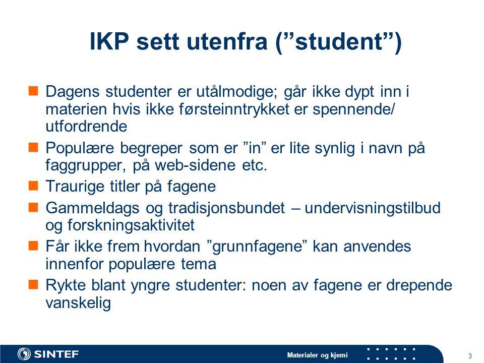 Materialer og kjemi 3 IKP sett utenfra ( student ) Dagens studenter er utålmodige; går ikke dypt inn i materien hvis ikke førsteinntrykket er spennende/ utfordrende Populære begreper som er in er lite synlig i navn på faggrupper, på web-sidene etc.