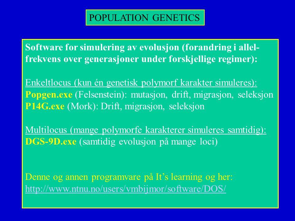 POPULATION GENETICS Software for simulering av evolusjon (forandring i allel- frekvens over generasjoner under forskjellige regimer): Enkeltlocus (kun én genetisk polymorf karakter simuleres): Popgen.exe (Felsenstein): mutasjon, drift, migrasjon, seleksjon P14G.exe (Mork): Drift, migrasjon, seleksjon Multilocus (mange polymorfe karakterer simuleres samtidig): DGS-9D.exe (samtidig evolusjon på mange loci) Denne og annen programvare på It's learning og her: http://www.ntnu.no/users/vmbijmor/software/DOS/