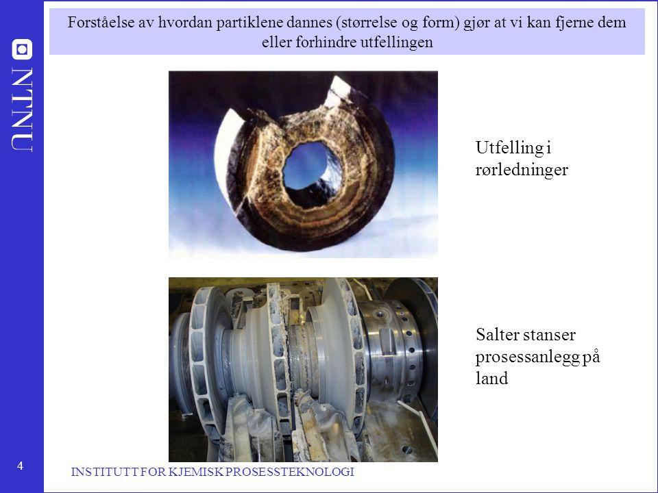 4 INSTITUTT FOR KJEMISK PROSESSTEKNOLOGI Utfelling i rørledninger Salter stanser prosessanlegg på land Forståelse av hvordan partiklene dannes (større