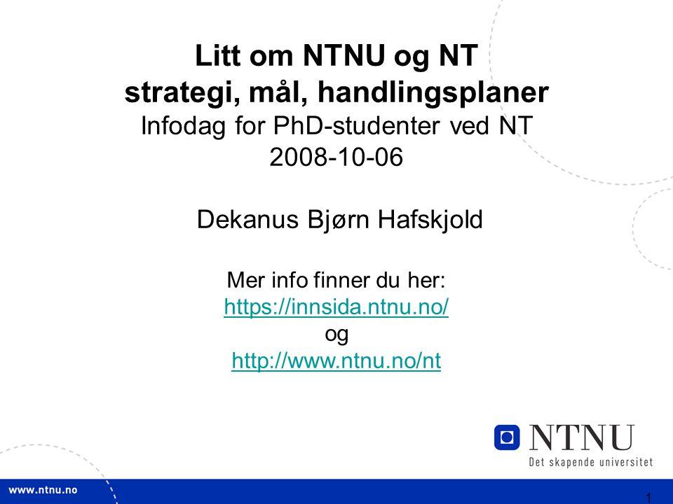 1 Litt om NTNU og NT strategi, mål, handlingsplaner Infodag for PhD-studenter ved NT 2008-10-06 Dekanus Bjørn Hafskjold Mer info finner du her: https://innsida.ntnu.no/ og http://www.ntnu.no/nt
