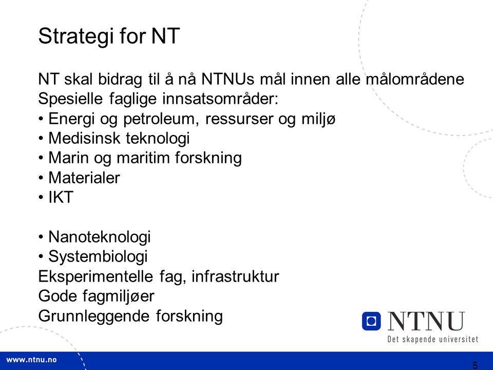 5 Strategi for NT NT skal bidrag til å nå NTNUs mål innen alle målområdene Spesielle faglige innsatsområder: Energi og petroleum, ressurser og miljø Medisinsk teknologi Marin og maritim forskning Materialer IKT Nanoteknologi Systembiologi Eksperimentelle fag, infrastruktur Gode fagmiljøer Grunnleggende forskning