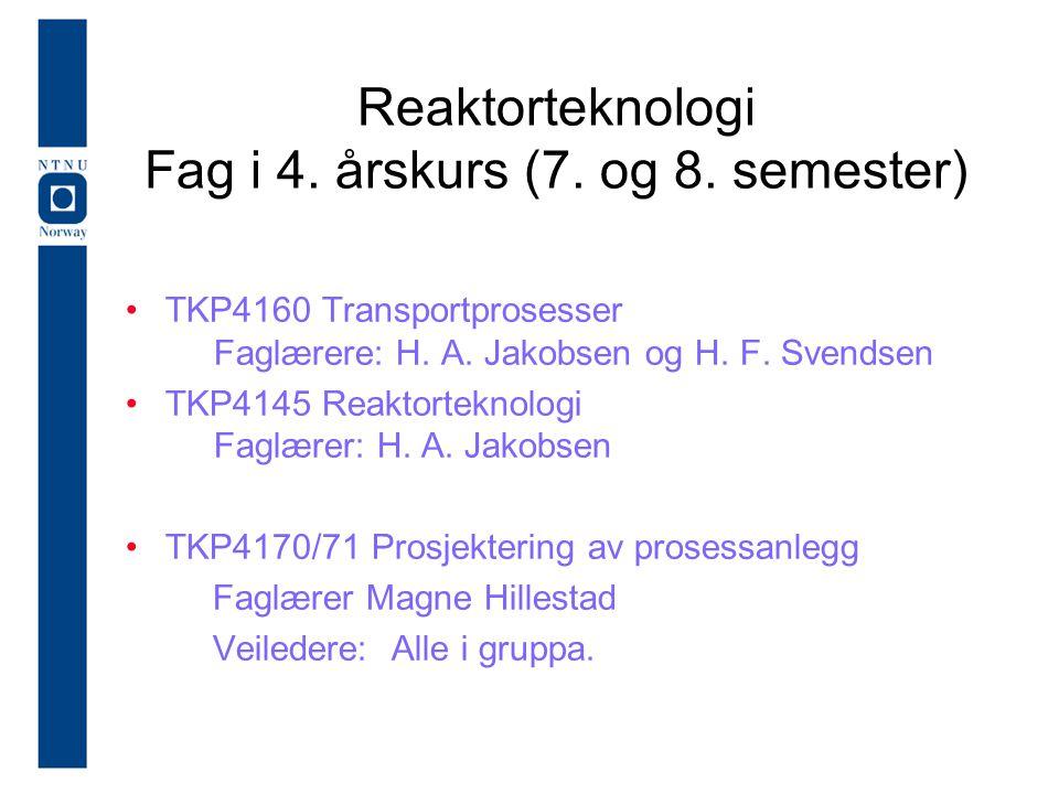 Reaktorteknologi Fag i 4. årskurs (7. og 8. semester) TKP4160 Transportprosesser Faglærere: H. A. Jakobsen og H. F. Svendsen TKP4145 Reaktorteknologi
