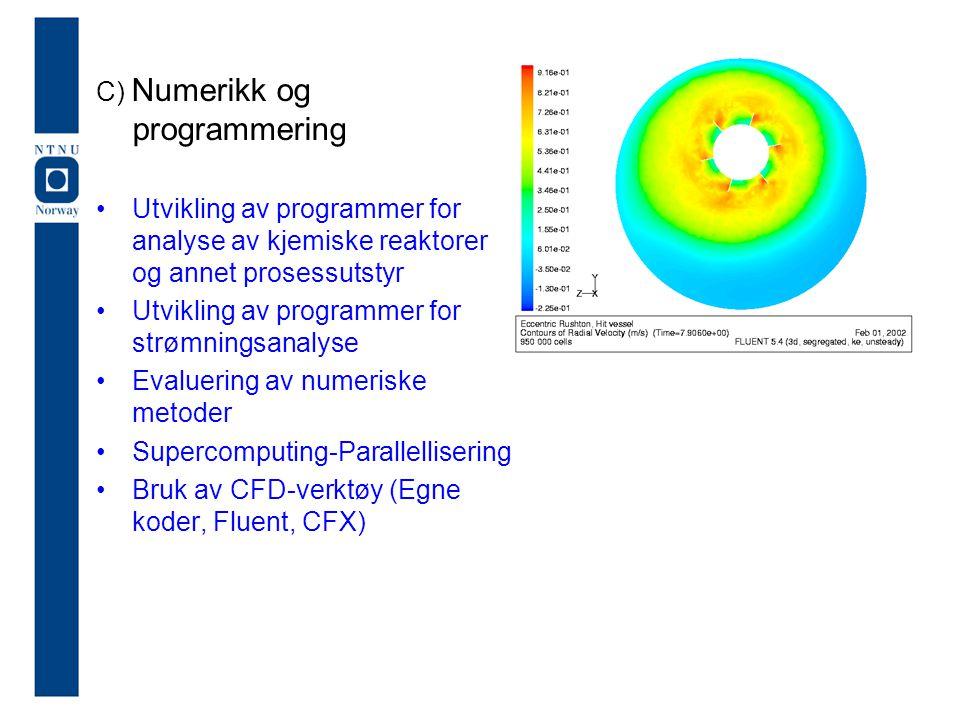 C) Numerikk og programmering Utvikling av programmer for analyse av kjemiske reaktorer og annet prosessutstyr Utvikling av programmer for strømningsan