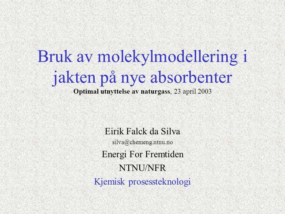 Bruk av molekylmodellering i jakten på nye absorbenter Optimal utnyttelse av naturgass, 23 april 2003 Eirik Falck da Silva silva@chemeng.ntnu.no Energi For Fremtiden NTNU/NFR Kjemisk prosessteknologi