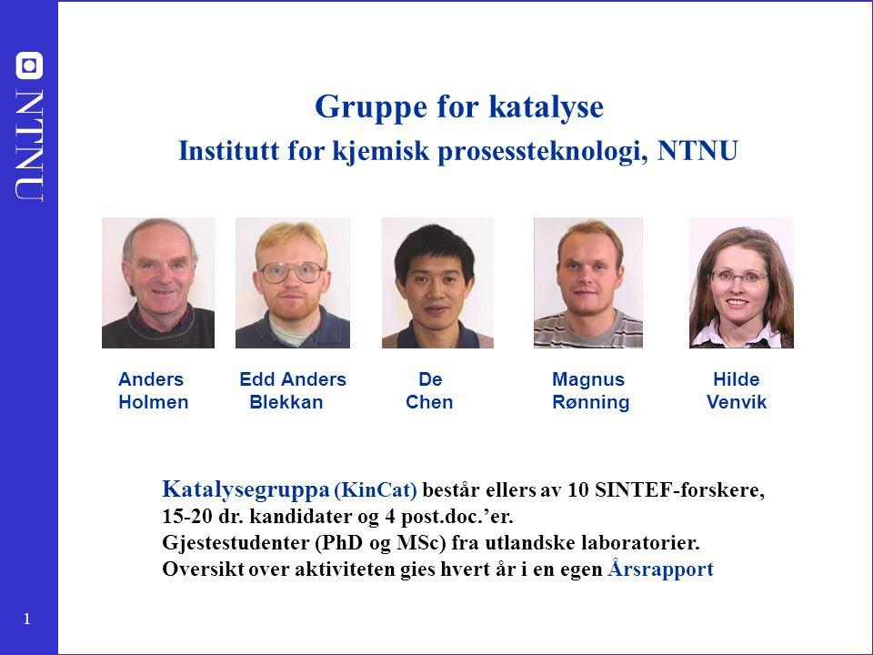 1 Gruppe for katalyse Institutt for kjemisk prosessteknologi, NTNU Anders Edd Anders De Magnus Hilde Holmen Blekkan Chen Rønning Venvik Katalysegruppa (KinCat) består ellers av 10 SINTEF-forskere, 15-20 dr.
