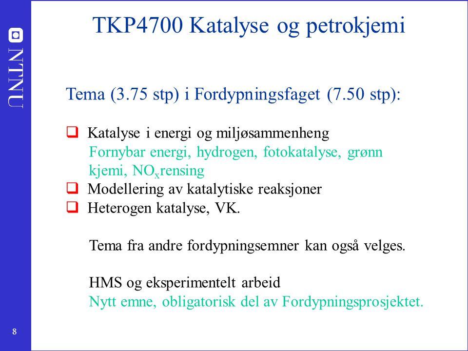8 TKP4700 Katalyse og petrokjemi Tema (3.75 stp) i Fordypningsfaget (7.50 stp):  Katalyse i energi og miljøsammenheng Fornybar energi, hydrogen, fotokatalyse, grønn kjemi, NO x rensing  Modellering av katalytiske reaksjoner  Heterogen katalyse, VK.
