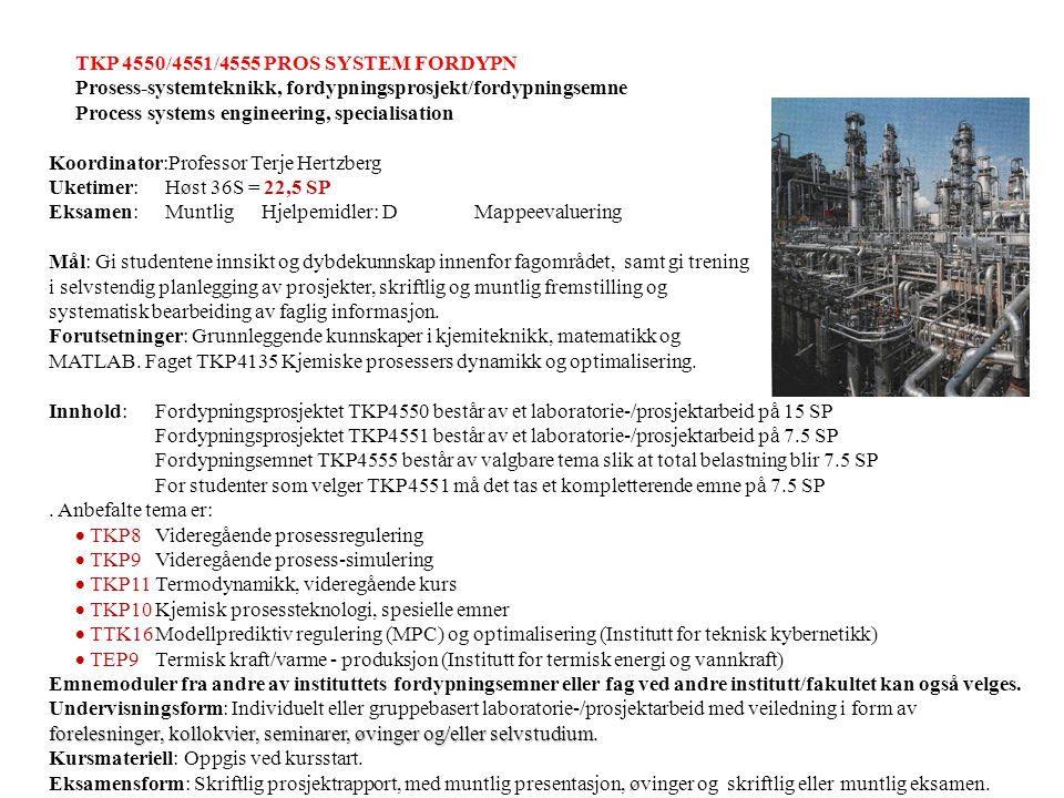 TKP 4550/4551/4555 PROS SYSTEM FORDYPN Prosess-systemteknikk, fordypningsprosjekt/fordypningsemne Process systems engineering, specialisation Koordinator:Professor Terje Hertzberg Uketimer: Høst 36S = 22,5 SP Eksamen: MuntligHjelpemidler: DMappeevaluering Mål: Gi studentene innsikt og dybdekunnskap innenfor fagområdet, samt gi trening i selvstendig planlegging av prosjekter, skriftlig og muntlig fremstilling og systematisk bearbeiding av faglig informasjon.