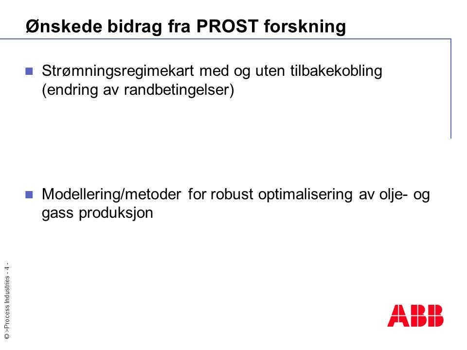 © >Process Industries - 4 - Ønskede bidrag fra PROST forskning Strømningsregimekart med og uten tilbakekobling (endring av randbetingelser) Modellering/metoder for robust optimalisering av olje- og gass produksjon