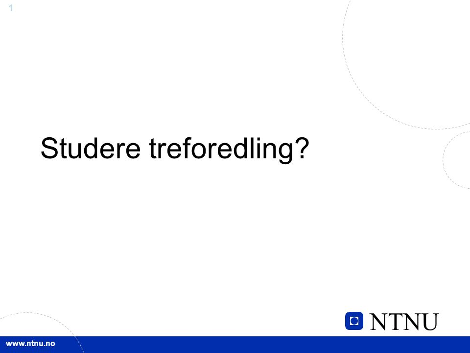 NTNU www.ntnu.no 1 Studere treforedling?