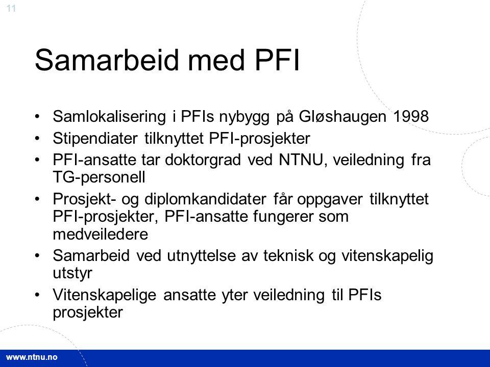 www.ntnu.no 11 Samarbeid med PFI Samlokalisering i PFIs nybygg på Gløshaugen 1998 Stipendiater tilknyttet PFI-prosjekter PFI-ansatte tar doktorgrad ved NTNU, veiledning fra TG-personell Prosjekt- og diplomkandidater får oppgaver tilknyttet PFI-prosjekter, PFI-ansatte fungerer som medveiledere Samarbeid ved utnyttelse av teknisk og vitenskapelig utstyr Vitenskapelige ansatte yter veiledning til PFIs prosjekter