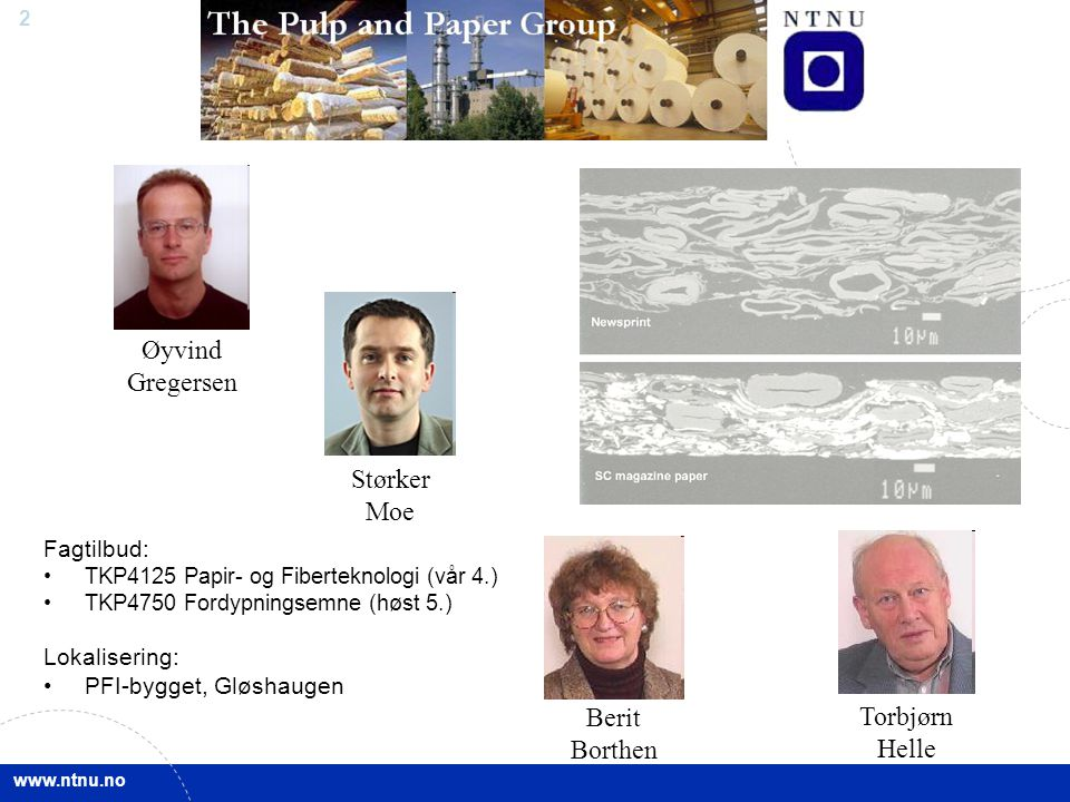 www.ntnu.no 2 Øyvind Gregersen Størker Moe Torbjørn Helle Berit Borthen Fagtilbud: TKP4125 Papir- og Fiberteknologi (vår 4.) TKP4750 Fordypningsemne (høst 5.) Lokalisering: PFI-bygget, Gløshaugen