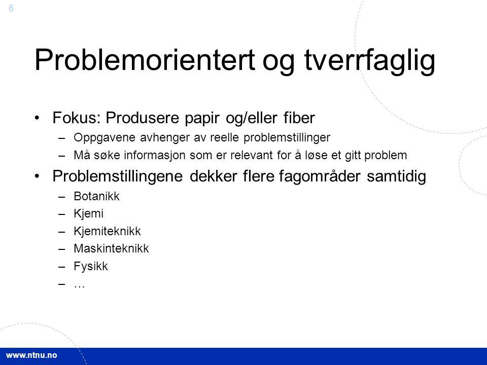 www.ntnu.no 6 Problemorientert og tverrfaglig Fokus: Produsere papir og/eller fiber –Oppgavene avhenger av reelle problemstillinger –Må søke informasj