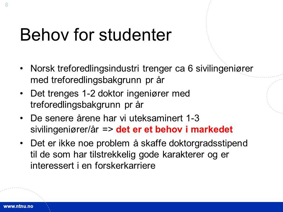 www.ntnu.no 8 Behov for studenter Norsk treforedlingsindustri trenger ca 6 sivilingeniører med treforedlingsbakgrunn pr år Det trenges 1-2 doktor inge