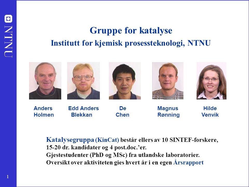 1 Gruppe for katalyse Institutt for kjemisk prosessteknologi, NTNU Anders Edd Anders De Magnus Hilde Holmen Blekkan Chen Rønning Venvik Katalysegruppa