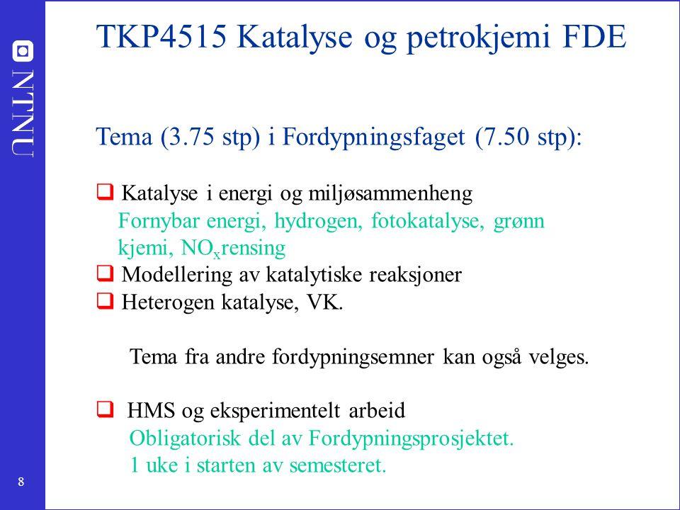 8 TKP4515 Katalyse og petrokjemi FDE Tema (3.75 stp) i Fordypningsfaget (7.50 stp):  Katalyse i energi og miljøsammenheng Fornybar energi, hydrogen,
