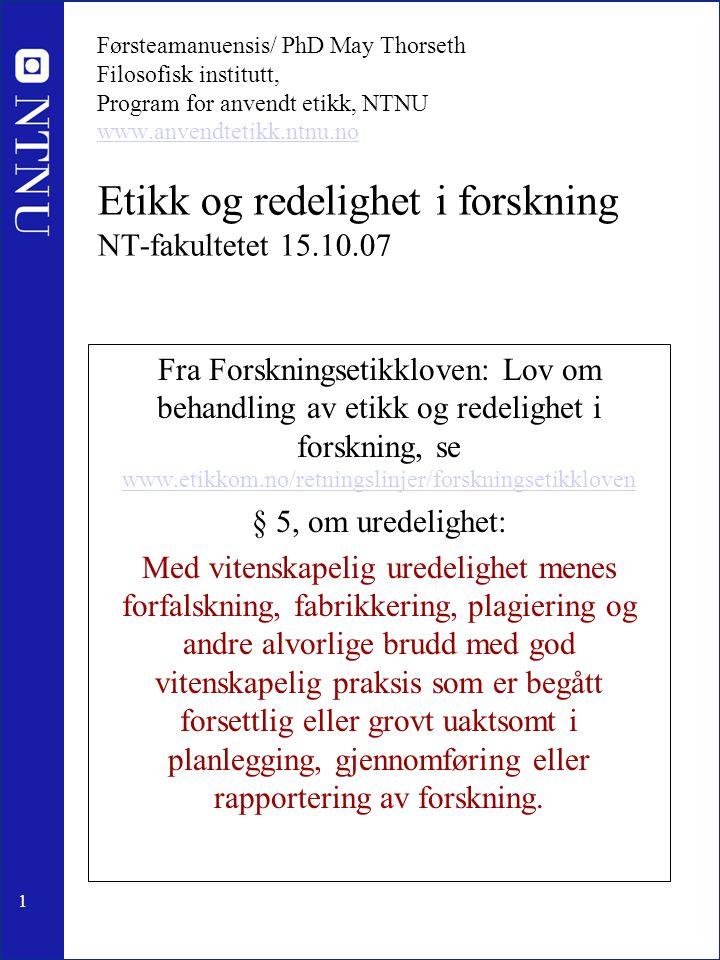 1 Førsteamanuensis/ PhD May Thorseth Filosofisk institutt, Program for anvendt etikk, NTNU www.anvendtetikk.ntnu.no Etikk og redelighet i forskning NT