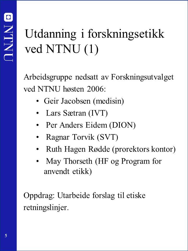 5 Utdanning i forskningsetikk ved NTNU (1) Arbeidsgruppe nedsatt av Forskningsutvalget ved NTNU høsten 2006: Geir Jacobsen (medisin) Lars Sætran (IVT)