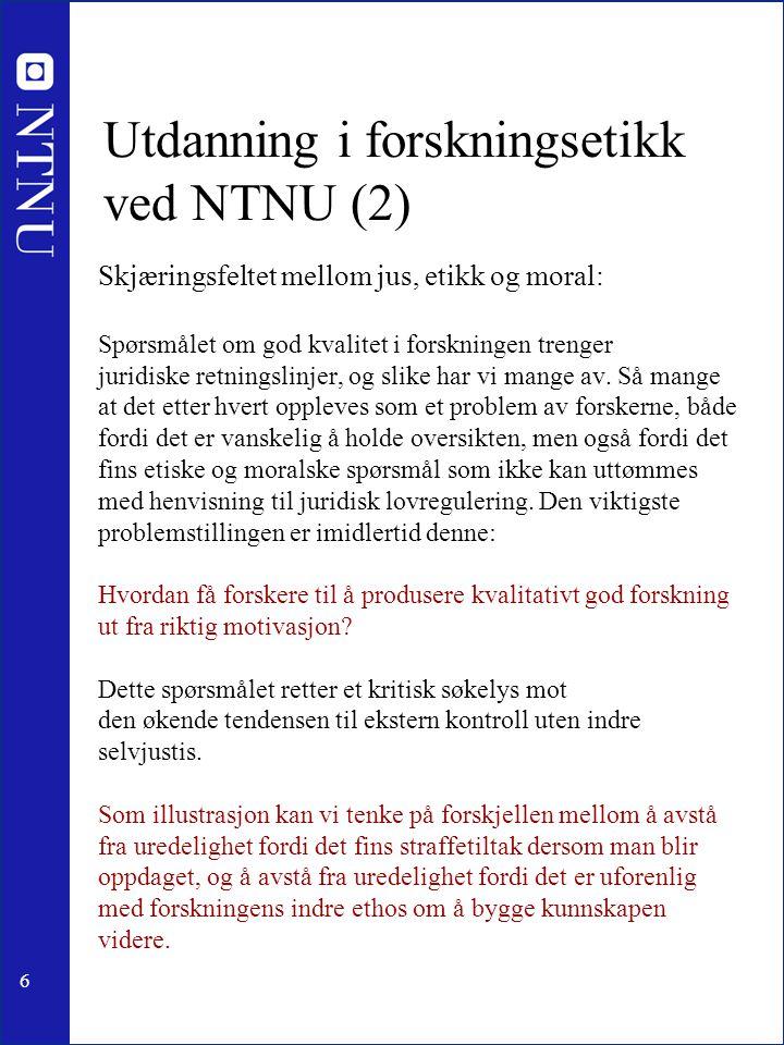 6 Utdanning i forskningsetikk ved NTNU (2) Skjæringsfeltet mellom jus, etikk og moral: Spørsmålet om god kvalitet i forskningen trenger juridiske retn