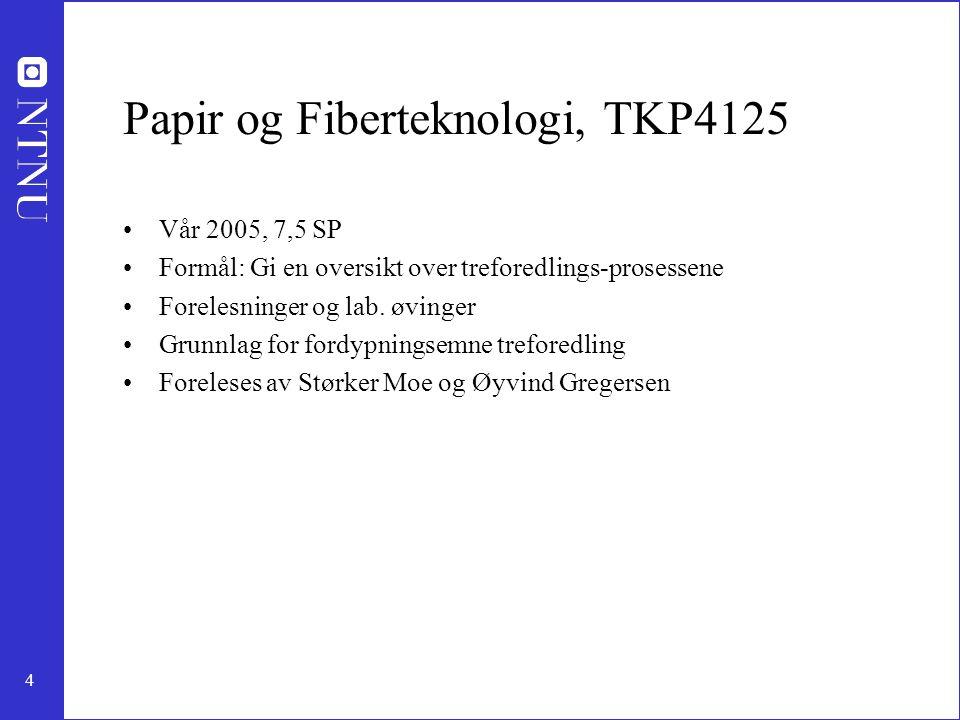 4 Papir og Fiberteknologi, TKP4125 Vår 2005, 7,5 SP Formål: Gi en oversikt over treforedlings-prosessene Forelesninger og lab. øvinger Grunnlag for fo