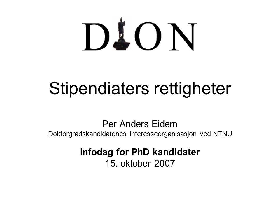Stipendiaters rettigheter Per Anders Eidem Doktorgradskandidatenes interesseorganisasjon ved NTNU Infodag for PhD kandidater 15. oktober 2007
