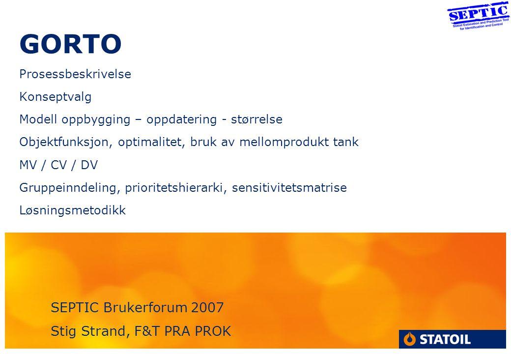 GORTO Prosessbeskrivelse Konseptvalg Modell oppbygging – oppdatering - størrelse Objektfunksjon, optimalitet, bruk av mellomprodukt tank MV / CV / DV Gruppeinndeling, prioritetshierarki, sensitivitetsmatrise Løsningsmetodikk SEPTIC Brukerforum 2007 Stig Strand, F&T PRA PROK