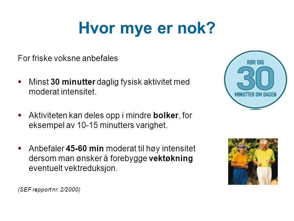 Hvor mye er nok? For friske voksne anbefales  Minst 30 minutter daglig fysisk aktivitet med moderat intensitet.  Aktiviteten kan deles opp i mindre