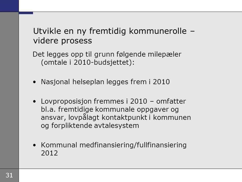 31 Utvikle en ny fremtidig kommunerolle – videre prosess Det legges opp til grunn følgende milepæler (omtale i 2010-budsjettet): Nasjonal helseplan legges frem i 2010 Lovproposisjon fremmes i 2010 – omfatter bl.a.