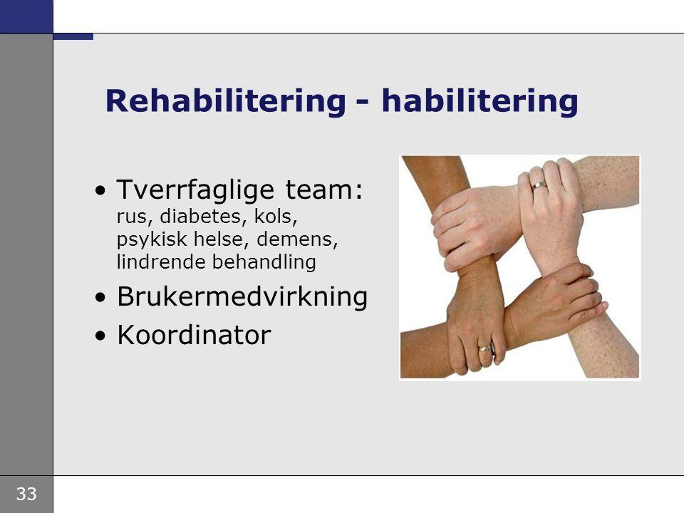 33 Rehabilitering - habilitering Tverrfaglige team: rus, diabetes, kols, psykisk helse, demens, lindrende behandling Brukermedvirkning Koordinator