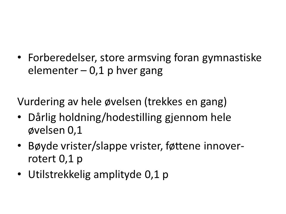 Forberedelser, store armsving foran gymnastiske elementer – 0,1 p hver gang Vurdering av hele øvelsen (trekkes en gang) Dårlig holdning/hodestilling gjennom hele øvelsen 0,1 Bøyde vrister/slappe vrister, føttene innover- rotert 0,1 p Utilstrekkelig amplityde 0,1 p