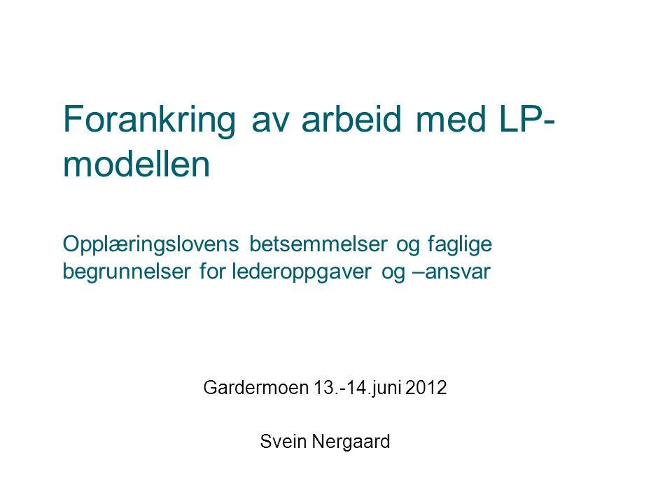 Forankring av arbeid med LP- modellen Opplæringslovens betsemmelser og faglige begrunnelser for lederoppgaver og –ansvar Gardermoen 13.-14.juni 2012 Svein Nergaard