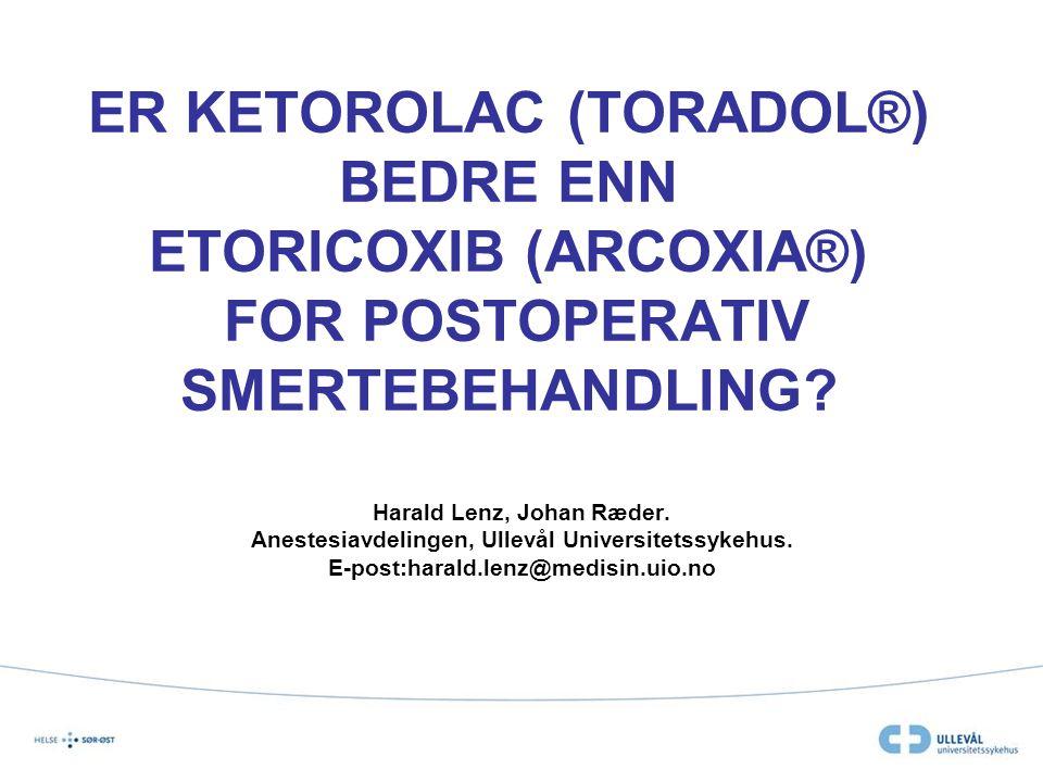 ER KETOROLAC (TORADOL®) BEDRE ENN ETORICOXIB (ARCOXIA®) FOR POSTOPERATIV SMERTEBEHANDLING? Harald Lenz, Johan Ræder. Anestesiavdelingen, Ullevål Unive